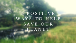 5 positive ways to help save our planet